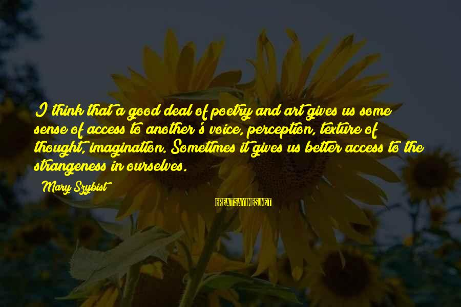 Imagination And Art Sayings By Mary Szybist: I think that a good deal of poetry and art gives us some sense of