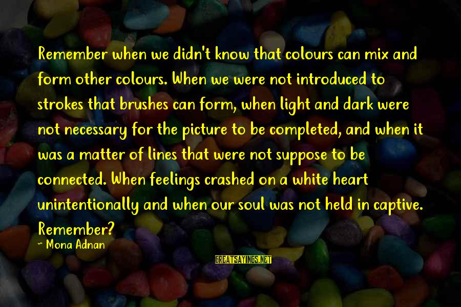 Imagination And Art Sayings By Mona Adnan: Remember when we didn't know that colours can mix and form other colours. When we