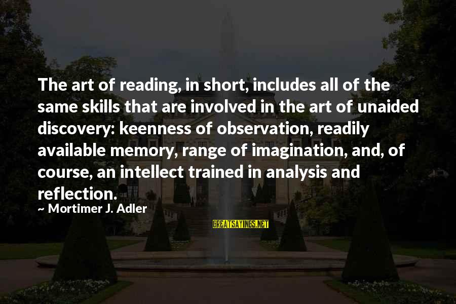 Imagination And Art Sayings By Mortimer J. Adler: The art of reading, in short, includes all of the same skills that are involved