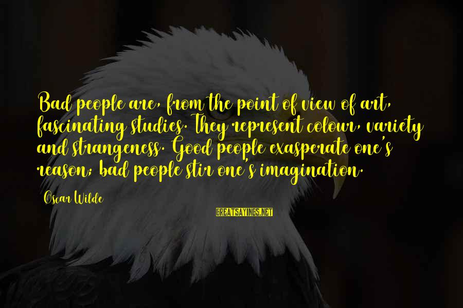 Imagination And Art Sayings By Oscar Wilde: Bad people are, from the point of view of art, fascinating studies. They represent colour,