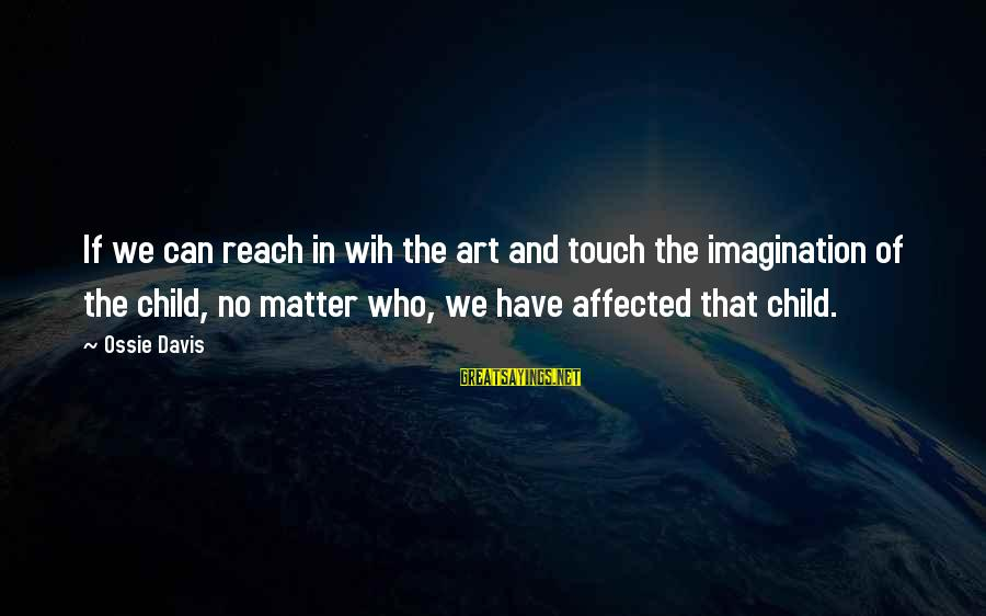Imagination And Art Sayings By Ossie Davis: If we can reach in wih the art and touch the imagination of the child,