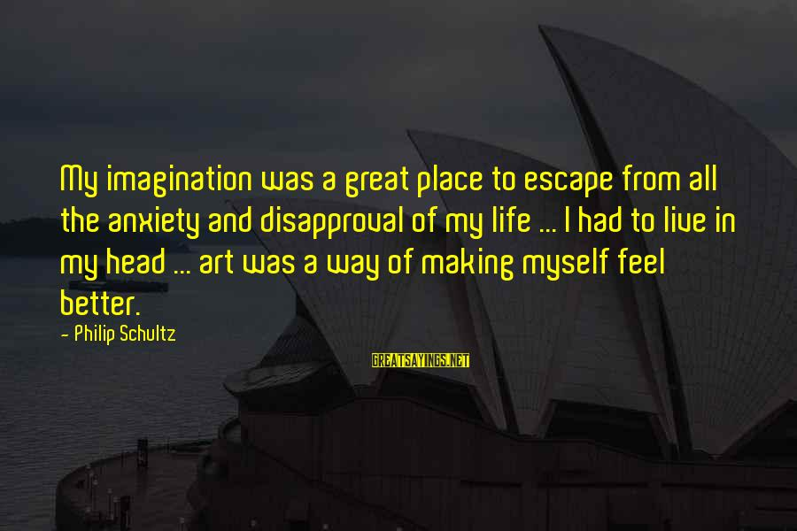 Imagination And Art Sayings By Philip Schultz: My imagination was a great place to escape from all the anxiety and disapproval of