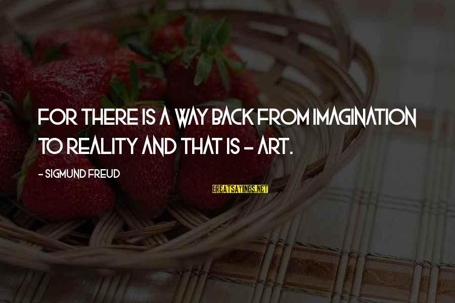 Imagination And Art Sayings By Sigmund Freud: For there is a way back from imagination to reality and that is - art.