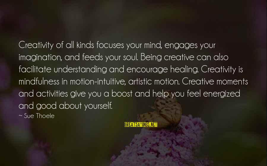 Imagination And Art Sayings By Sue Thoele: Creativity of all kinds focuses your mind, engages your imagination, and feeds your soul. Being