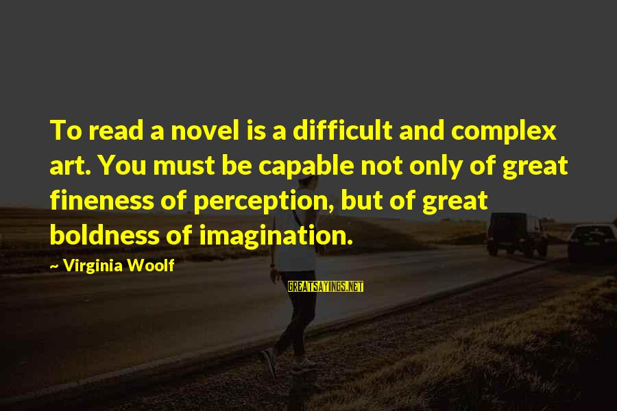 Imagination And Art Sayings By Virginia Woolf: To read a novel is a difficult and complex art. You must be capable not