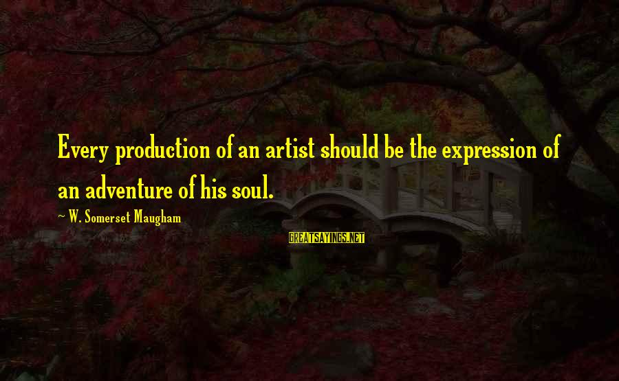 Imagination And Art Sayings By W. Somerset Maugham: Every production of an artist should be the expression of an adventure of his soul.