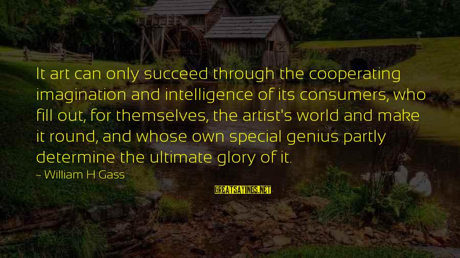 Imagination And Art Sayings By William H Gass: It art can only succeed through the cooperating imagination and intelligence of its consumers, who