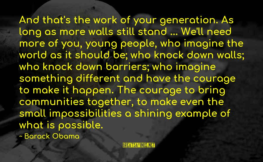 Imagine The Possibilities Sayings By Barack Obama: And that's the work of your generation. As long as more walls still stand ...