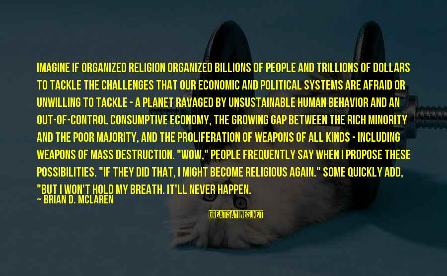 Imagine The Possibilities Sayings By Brian D. McLaren: Imagine if organized religion organized billions of people and trillions of dollars to tackle the