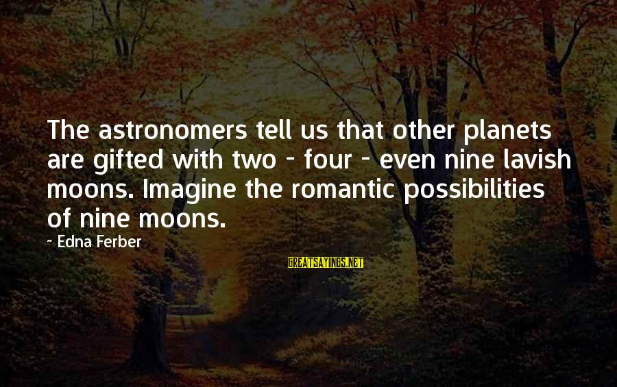 Imagine The Possibilities Sayings By Edna Ferber: The astronomers tell us that other planets are gifted with two - four - even