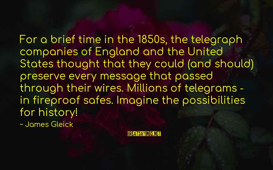 Imagine The Possibilities Sayings By James Gleick: For a brief time in the 1850s, the telegraph companies of England and the United