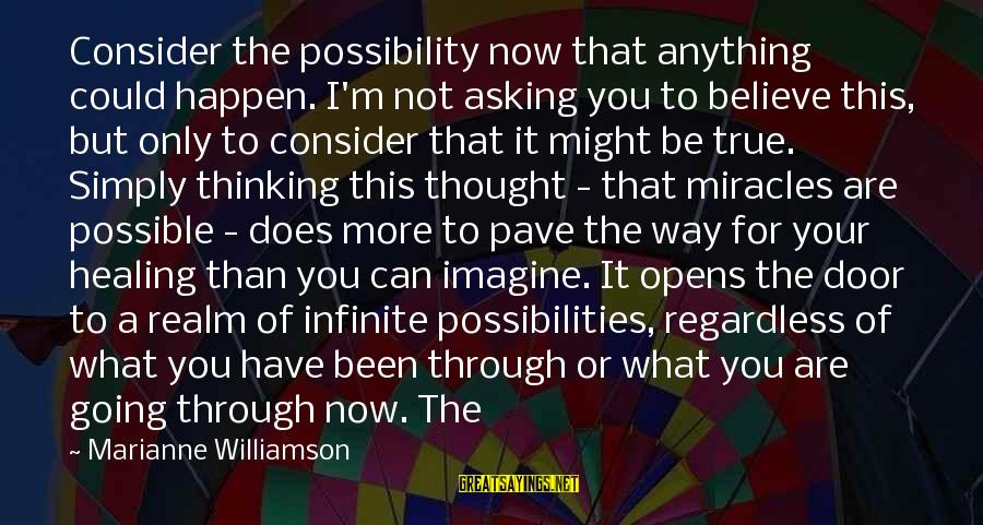 Imagine The Possibilities Sayings By Marianne Williamson: Consider the possibility now that anything could happen. I'm not asking you to believe this,