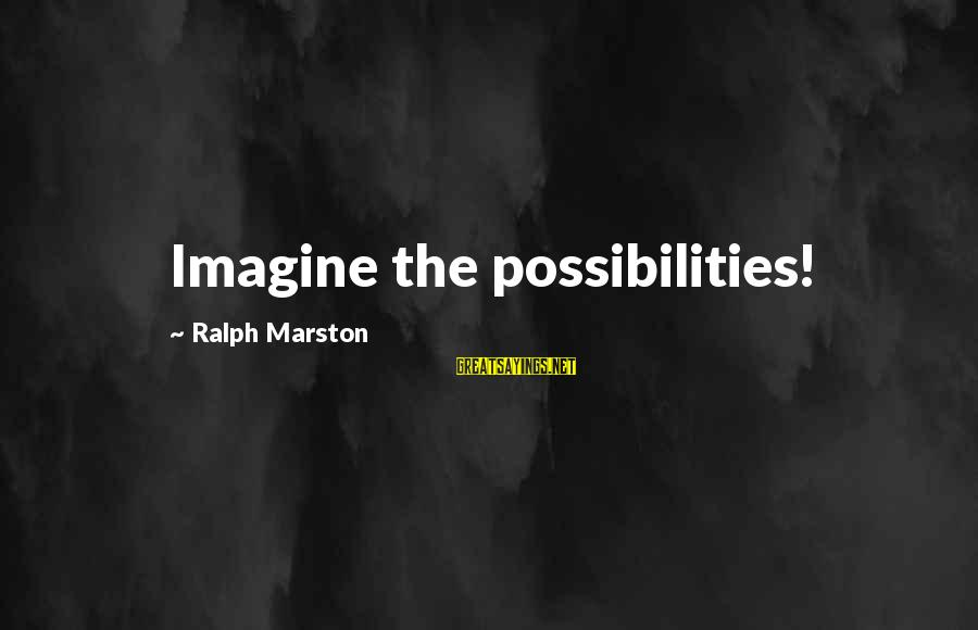 Imagine The Possibilities Sayings By Ralph Marston: Imagine the possibilities!