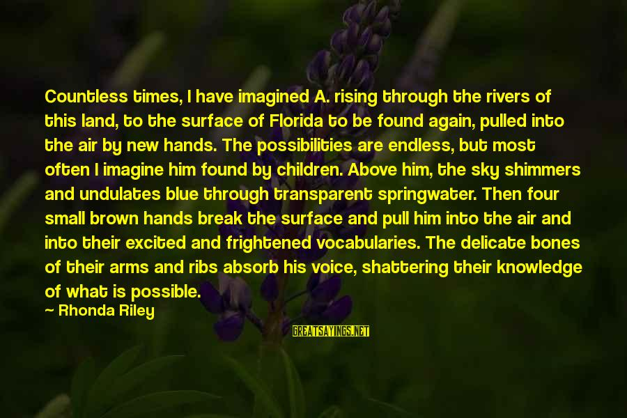 Imagine The Possibilities Sayings By Rhonda Riley: Countless times, I have imagined A. rising through the rivers of this land, to the