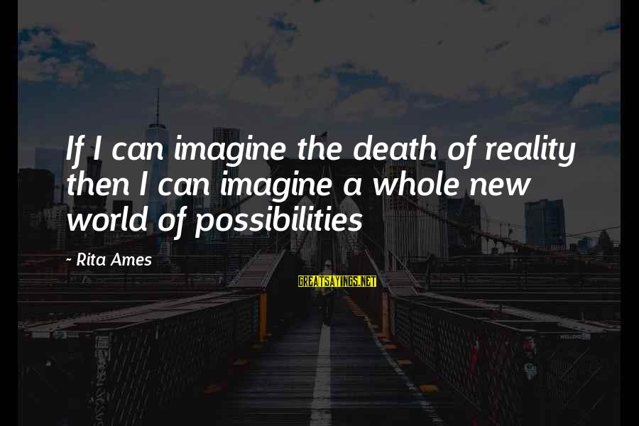 Imagine The Possibilities Sayings By Rita Ames: If I can imagine the death of reality then I can imagine a whole new