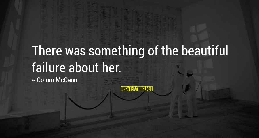 Imagry Sayings By Colum McCann: There was something of the beautiful failure about her.