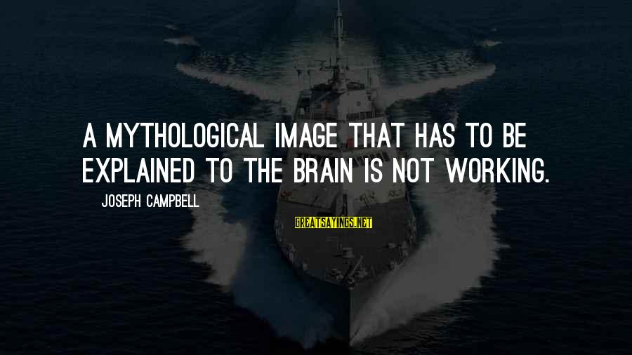Imagry Sayings By Joseph Campbell: A mythological image that has to be explained to the brain is not working.
