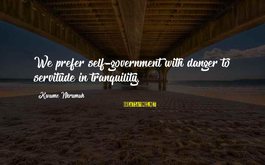 Imagry Sayings By Kwame Nkrumah: We prefer self-government with danger to servitude in tranquility.