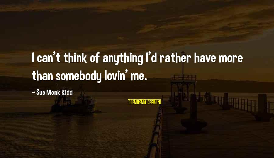 Imagry Sayings By Sue Monk Kidd: I can't think of anything I'd rather have more than somebody lovin' me.