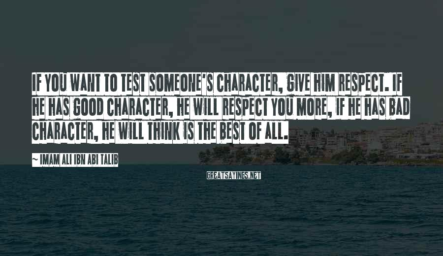 Imam Ali Ibn Abi Talib Sayings: If you want to test someone's character, give him respect. If he has good character,
