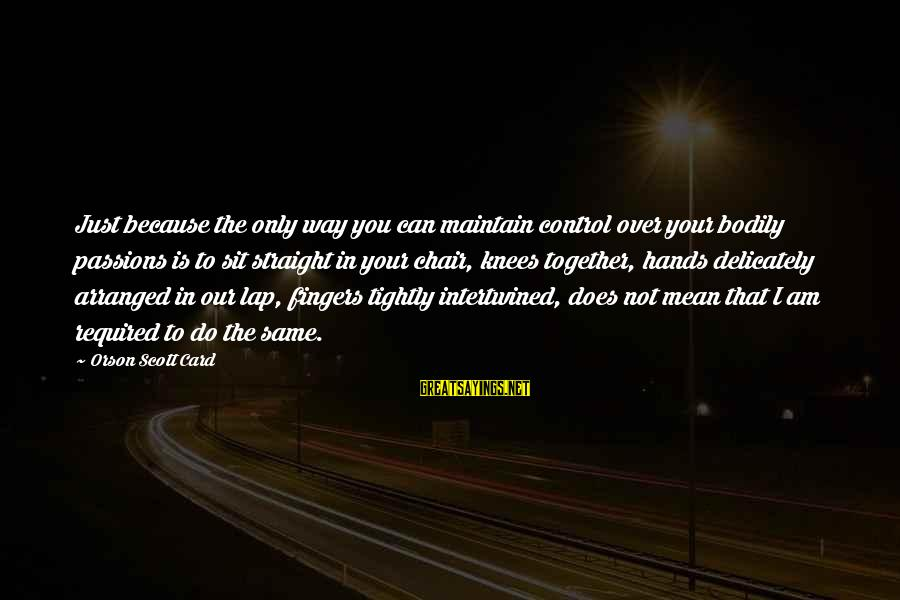Imam Suhaib Webb Sayings By Orson Scott Card: Just because the only way you can maintain control over your bodily passions is to