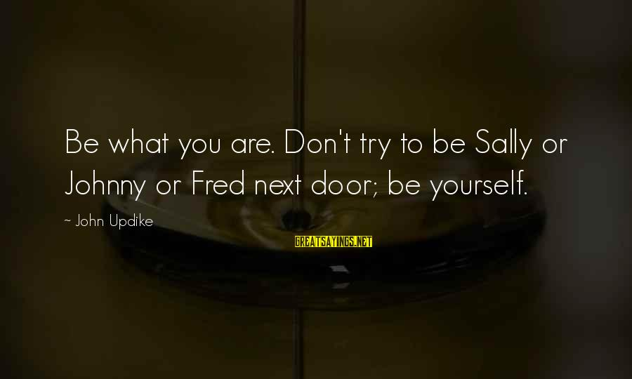 Imbroidered Sayings By John Updike: Be what you are. Don't try to be Sally or Johnny or Fred next door;