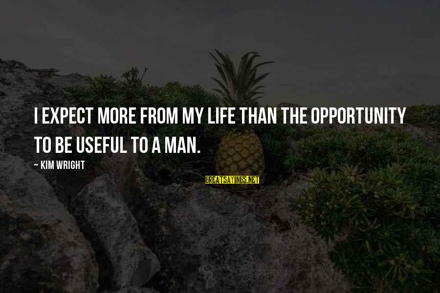Imbroidered Sayings By Kim Wright: I expect more from my life than the opportunity to be useful to a man.