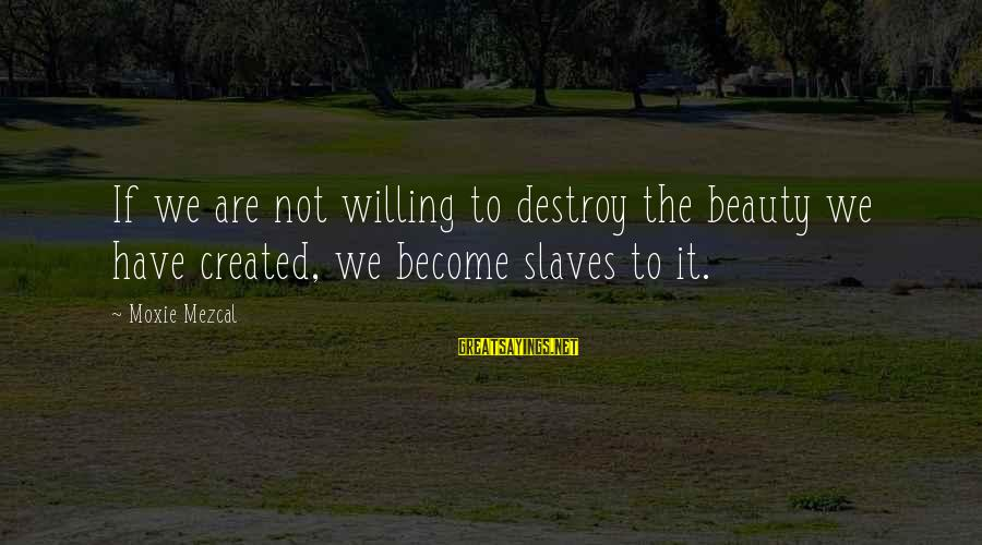Imbroidered Sayings By Moxie Mezcal: If we are not willing to destroy the beauty we have created, we become slaves