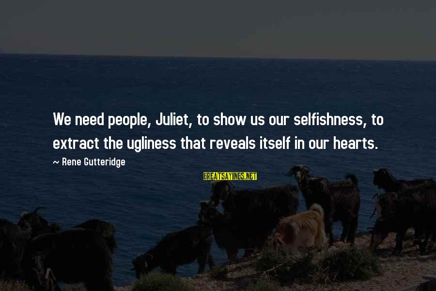Imbroidered Sayings By Rene Gutteridge: We need people, Juliet, to show us our selfishness, to extract the ugliness that reveals