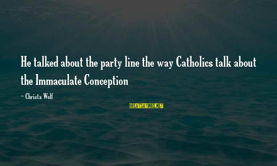 Immaculate Conception Sayings By Christa Wolf: He talked about the party line the way Catholics talk about the Immaculate Conception