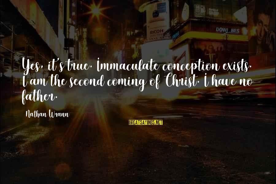 Immaculate Conception Sayings By Nathan Wrann: Yes, it's true. Immaculate conception exists. I am the second coming of Christ. I have
