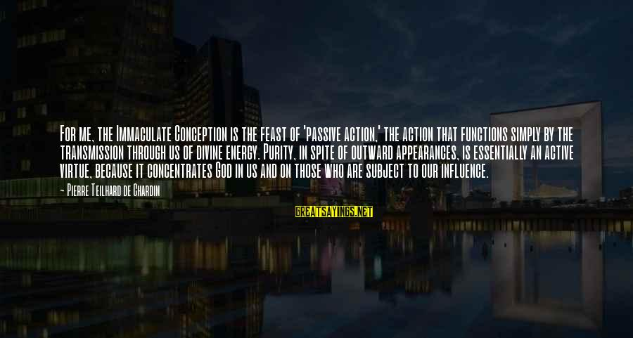 Immaculate Conception Sayings By Pierre Teilhard De Chardin: For me, the Immaculate Conception is the feast of 'passive action,' the action that functions