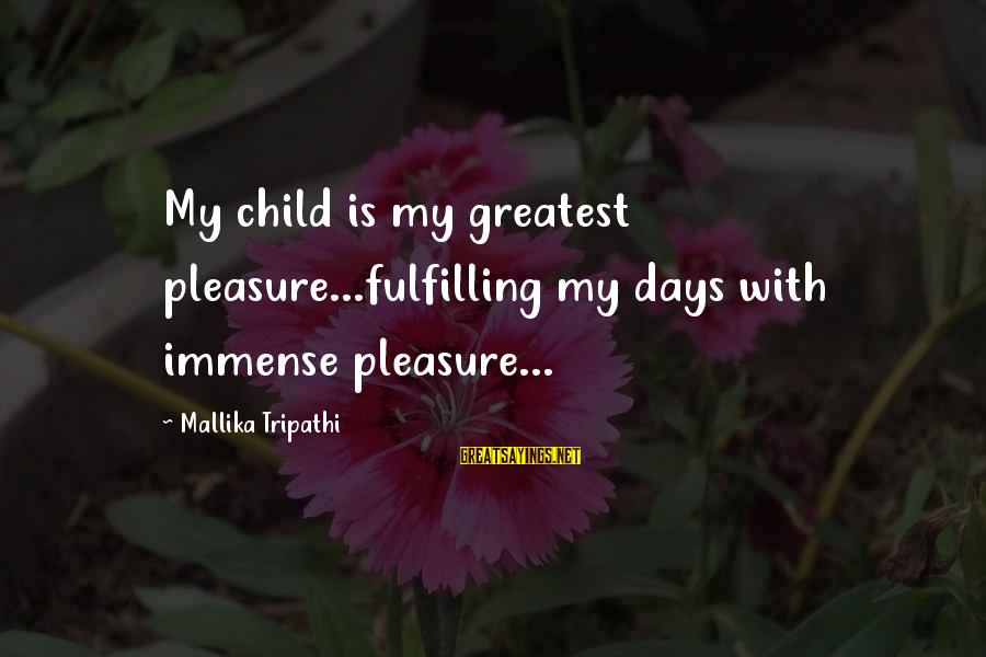 Immense Pleasure Sayings By Mallika Tripathi: My child is my greatest pleasure...fulfilling my days with immense pleasure...