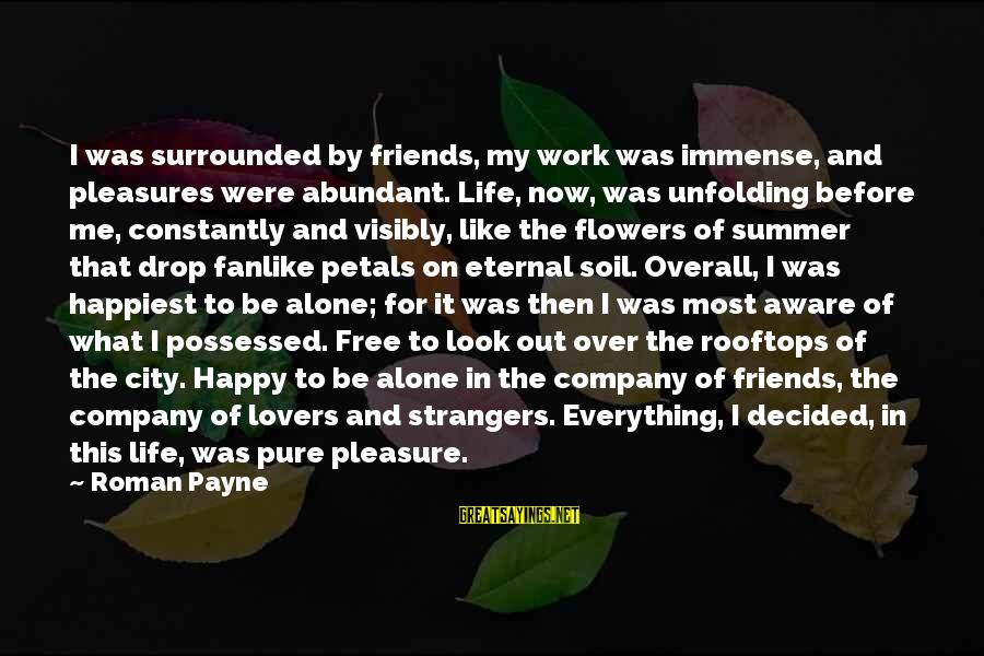 Immense Pleasure Sayings By Roman Payne: I was surrounded by friends, my work was immense, and pleasures were abundant. Life, now,