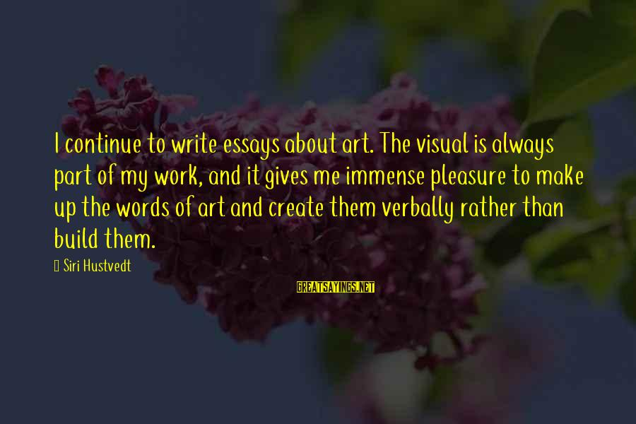 Immense Pleasure Sayings By Siri Hustvedt: I continue to write essays about art. The visual is always part of my work,