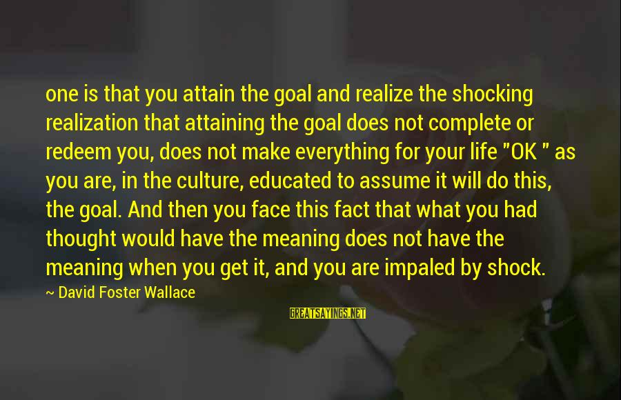 Impaled Sayings By David Foster Wallace: one is that you attain the goal and realize the shocking realization that attaining the