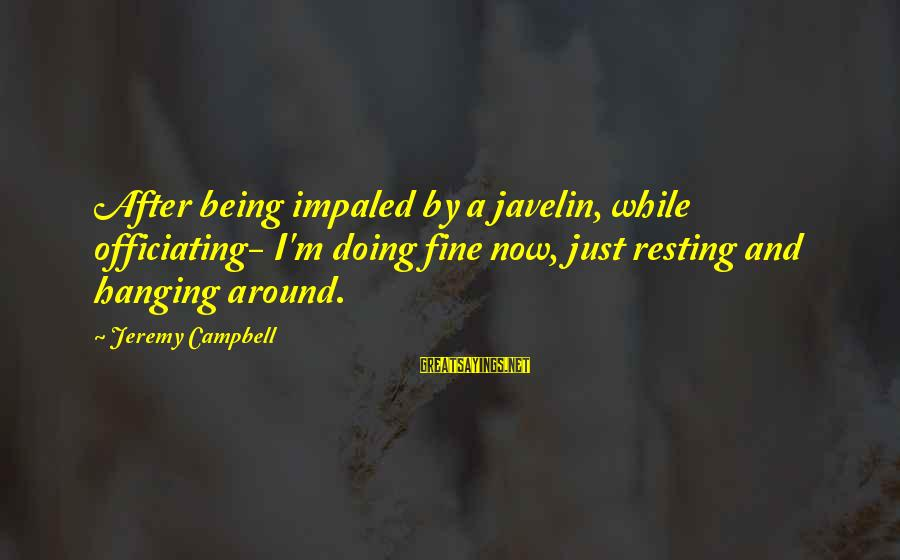 Impaled Sayings By Jeremy Campbell: After being impaled by a javelin, while officiating- I'm doing fine now, just resting and