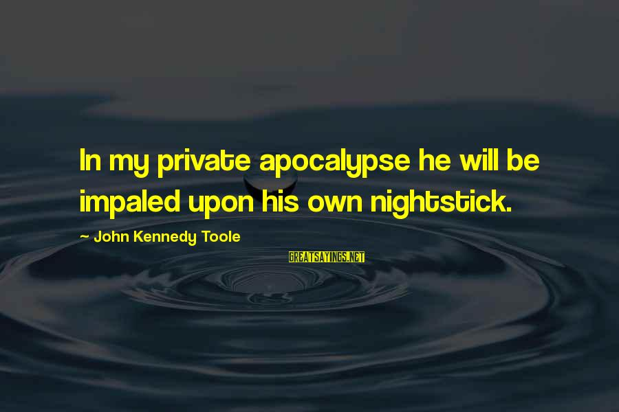 Impaled Sayings By John Kennedy Toole: In my private apocalypse he will be impaled upon his own nightstick.