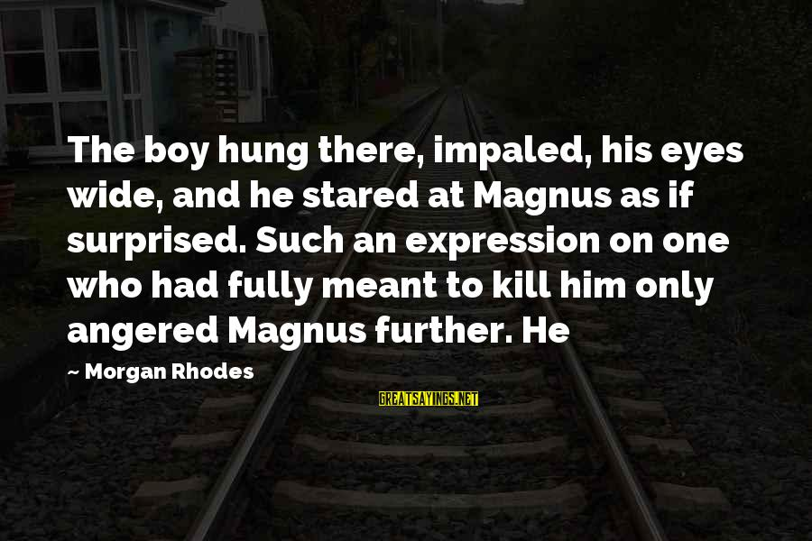Impaled Sayings By Morgan Rhodes: The boy hung there, impaled, his eyes wide, and he stared at Magnus as if
