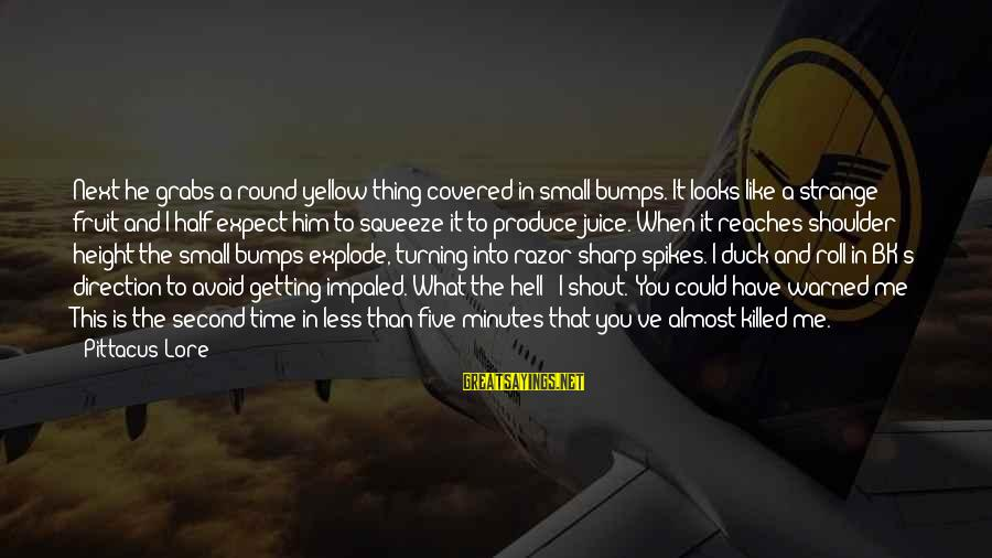 Impaled Sayings By Pittacus Lore: Next he grabs a round yellow thing covered in small bumps. It looks like a