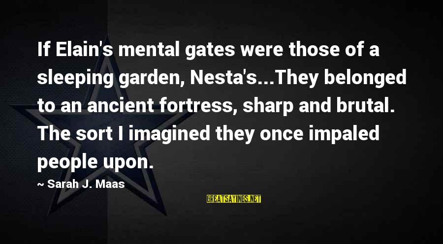 Impaled Sayings By Sarah J. Maas: If Elain's mental gates were those of a sleeping garden, Nesta's...They belonged to an ancient