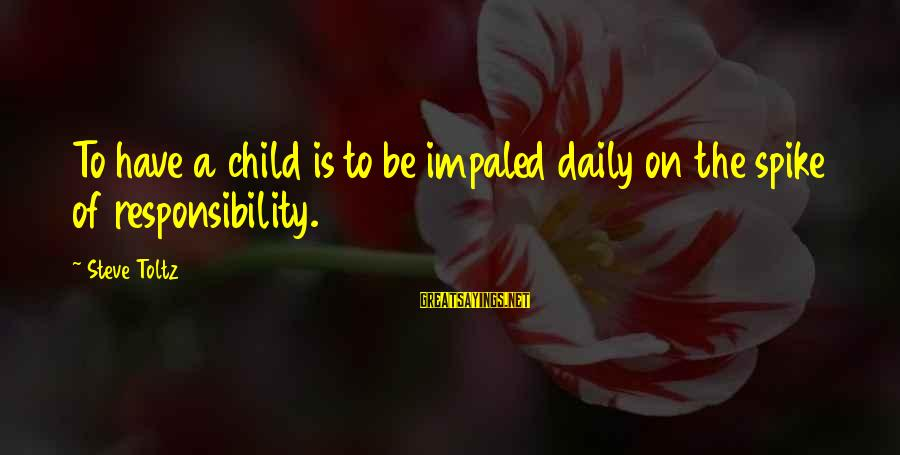 Impaled Sayings By Steve Toltz: To have a child is to be impaled daily on the spike of responsibility.