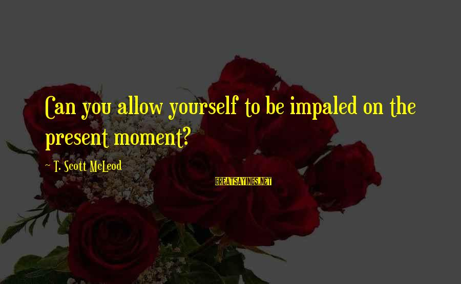 Impaled Sayings By T. Scott McLeod: Can you allow yourself to be impaled on the present moment?