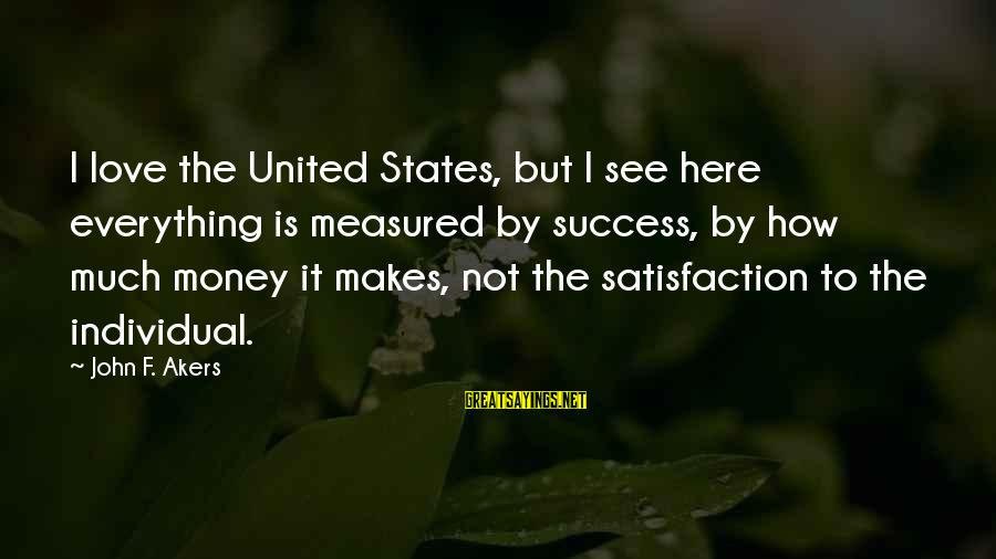 Impatiences Sayings By John F. Akers: I love the United States, but I see here everything is measured by success, by