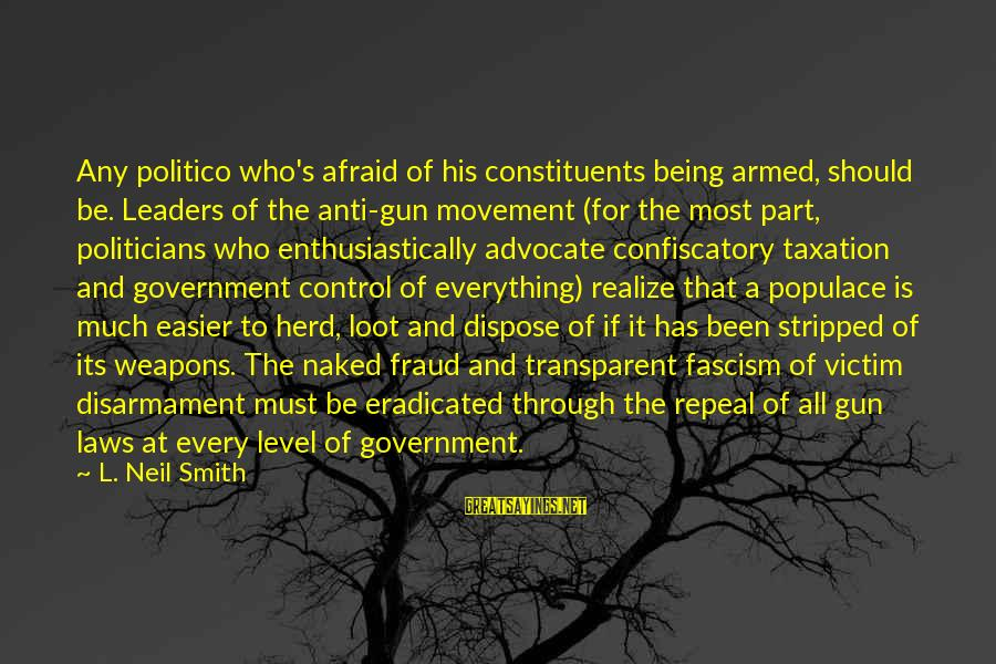 Impatiences Sayings By L. Neil Smith: Any politico who's afraid of his constituents being armed, should be. Leaders of the anti-gun