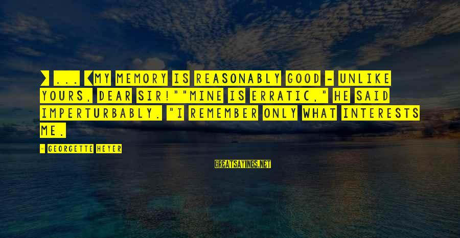 """Imperturbably Sayings By Georgette Heyer: [ ... ]my memory is reasonably good - unlike yours, dear sir!""""""""Mine is erratic,"""" he"""