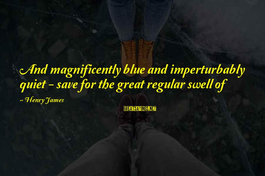 Imperturbably Sayings By Henry James: And magnificently blue and imperturbably quiet - save for the great regular swell of