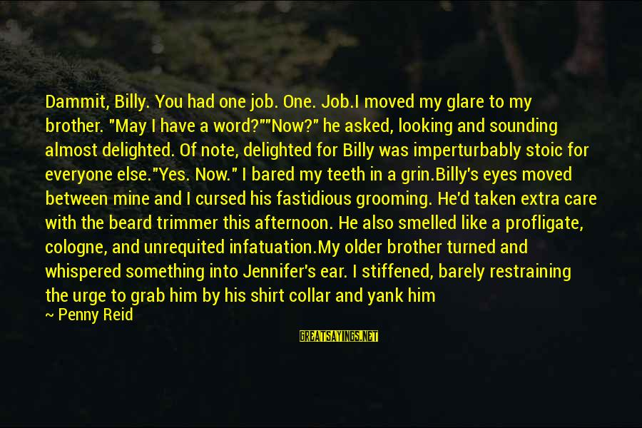 """Imperturbably Sayings By Penny Reid: Dammit, Billy. You had one job. One. Job.I moved my glare to my brother. """"May"""