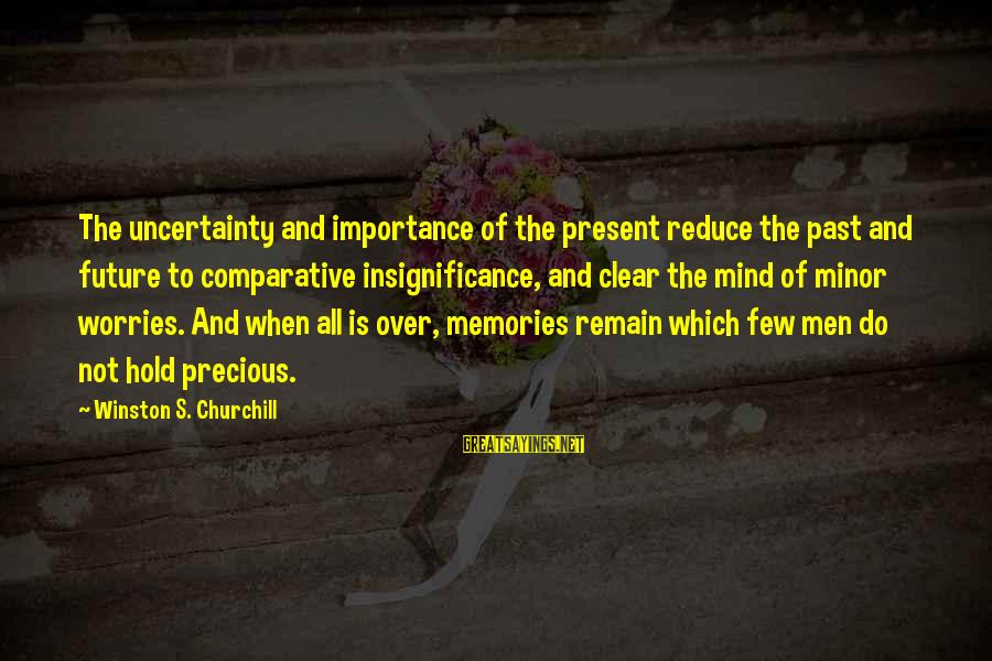Importance Of Memories Sayings By Winston S. Churchill: The uncertainty and importance of the present reduce the past and future to comparative insignificance,