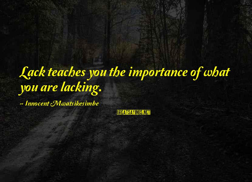 Importance Of Money In Life Sayings By Innocent Mwatsikesimbe: Lack teaches you the importance of what you are lacking.
